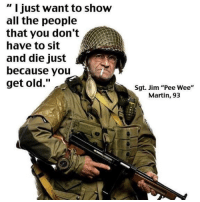 """If I live this long, this will be me.: """" I just want to show  all the people  that you don't  have to sit  and die just  because you  get old.""""  Sgt. Jim """"Pee Wee""""  Martin, 93 If I live this long, this will be me."""
