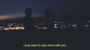 You, Stay, and Just: I just want to stay here with you