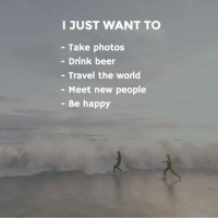 Beer, Memes, and Be Happy: I JUST WANT TO  Take photos  Drink beer  Travel the world  Meet new people  Be happy Yes :') . Indian_shit 💩