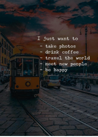 meet-new-people: I just want to  - take photos  drink coffee  travel the world  meet new people  be happy