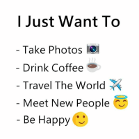 Coffee, Happy, and Travel: I Just Want To  Take Photos  Drink Coffee  Travel The World  Meet New People  Be Happy