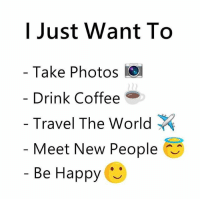 Be Like, Meme, and Memes: I Just Want To  Take Photos  Drink Coffee  Travel The World  Meet New People  Be Happy ︶ Twitter: BLB247 Snapchat : BELIKEBRO.COM belikebro sarcasm meme Follow @be.like.bro