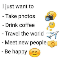 Memes, Coffee, and Happy: I just want to  Take photos  Drink coffee  Travel the world  Meet new people  Be happy