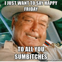 memes: I JUST WANT TOSAY HAPPY  FRIDAY  TO ALL YOU  SUM BITCHES  emegenerator net