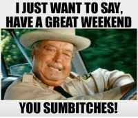 For all you DEPLORABLES ;): I JUST WANT TOSAY  HAVE A GREAT WEEKEND  YOU SUMBITCHES! For all you DEPLORABLES ;)