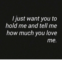 How Much You Love Me: I just want you to  hold me and tell me  how much you love  me.