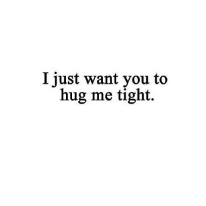 https://iglovequotes.net/: I just want you to  hug me tight. https://iglovequotes.net/