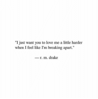 "Drake, Love, and You: ""I just want you to love me a little harder  when I feel like I'm breaking apart.""  r. m. drake"