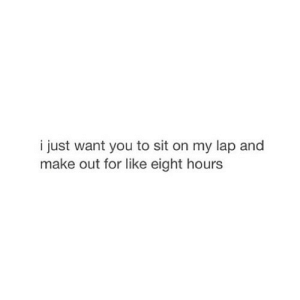 https://iglovequotes.net/: i just want you to sit on my lap and  make out for like eight hours https://iglovequotes.net/