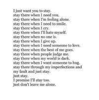 http://iglovequotes.net/: I just want you to stay.  stay there when I need you.  stay there when I'm feeling alone.  stay there when I need to smile.  stay there when I cry.  stay there when I'll hate myself.  stay there when no one is.  stay there when I give up.  stay there when I need someone to love.  stay there when the best of me goes.  stay there when people judge me.  stay there when my world is dark  stay there when I want someone to hug.  stay there through my imperfections andd  my fault and just stay.  just stay.  I promise I'll stay too  just don't leave me alone. http://iglovequotes.net/