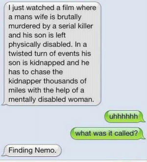 Finding Nemo, Memes, and Chase: I just watched a film where  a mans wife is brutally  murdered by a serial killer  and his son is left  physically disabled. Ina  twisted turn of events his  son is kidnapped and he  has to chase the  kidnapper thousands of  miles with the help of a  mentally disabled woman.  what was it called?  Finding Nemo. Murdered by a serial killer via /r/memes https://ift.tt/2zMu9vJ