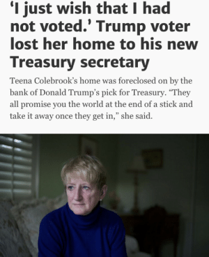 "Bad, Gif, and Life: I just wish that I had  not voted.' Trump voter  lost her home to his new  Treasury secretary  Teena Colebrook's home was foreclosed on by the  bank of Donald Trump's pick for Treasury. ""They  all promise you the world at the end of a stick and  take it away once they get in,"" she said.  95 funnyasxvideos:  onecrazycarny: bonkai-diaries:  reverseracism:   pussypoppinlikepopcorn:   binches:    A classic case of ""I don't care about your rights but once they wronged me, it's over""   Was I supposed to feel sorry for her?   I just saw her tonight being interviewed on tv saying her and many other people she knows have buyers remorse and were infuriated when Trump nominated Mnuchin. She added ""instead of draining the swamp, he's filled it with alligators"" and I'm just like     I think this tweet pretty much sums it up The full article: http://abcnews.go.com/Politics/wireStory/trump-voter-lost-home-treasury-secretary-43923824 More Trump supporters regretting their life decisions: https://trumpgrets.tumblr.com/   Should I feel bad? Cus I don't ..I ain't and I won't (in my momma dee voice) Wait…that's what you get when you let your ignorance win…woahhh oohhh ohhhh oh"