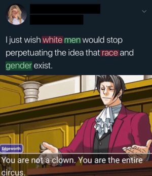Fresh stolen meme: I just wish white men would stop  perpetuating the idea that race and  gender exist.  Edgeworth  You are not a clown. You are the entire  circus. Fresh stolen meme