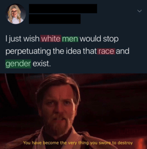 Dank, Memes, and Target: I just wish white men would stop  perpetuating the idea that race and  gender exist.  You have become the very thing you swore to destroy Curious… by l00rk MORE MEMES
