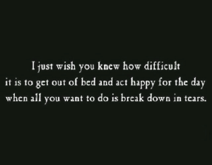 break down: I just wish you knew how difficult  it is to get out of bed and act happy for the day  when all you want to do is break down in tcars.