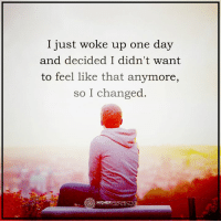 I just woke up one day  and decided I didn't want  to feel like that anymore,  so I changed.  HIGHER  PERSPECTIVE I just woke up one day...