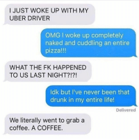 Drunk, Funny, and Life: I JUST WOKE UP WITH MY  UBER DRIVER  OMG I woke up completely  naked and cuddling an entire  pizza!!!  WHAT THE FK HAPPENED  TO US LAST NIGHT?!?!  ldk but I've never been that  drunk in my entire life!  Delivered  We literally went to grab a  coffee. A COFFEE. Do not follow @memezar if you are easily offended ☠️