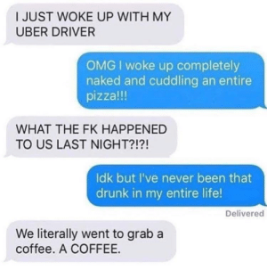 Drunk, Life, and Omg: I JUST WOKE UP WITH MY  UBER DRIVER  OMG I woke up completely  naked and cuddling an entire  pizza!!!  WHAT THE FK HAPPENED  TO US LAST NIGHT?!?!  ldk but I've never been that  drunk in my entire life  Delivered  We literally went to grab a  coffee. A COFFEE. A coffee. A COFFEE. 😂👏🏻😝😭😩