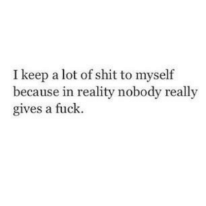 In Reality: I keep a lot of shit to myself  because in reality nobody really  gives a fuck.