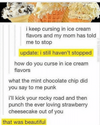 Memes, 🤖, and Mint: i keep cursing in ice cream  flavors and my mom has told  me to stop  update: i still haven't stopped  how do you curse in ice cream  flavors  what the mint chocolate chip did  you say to me punk  i'll kick your rocky road and then  punch the ever loving strawberry  cheesecake out of you  that was beautiful -CBC clean cleanfunny cleanhilarious cleanposts cleanpictures cleanaccount funny funnyaccount funnypictures funnyposts funnyclean funnyhilarious lol lolz hehe