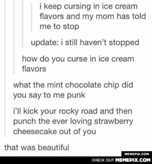 Cursing in ice cream flavors is so much funomg-humor.tumblr.com: i keep cursing in ice cream  flavors and my mom has told  me to stop  update: i still haven't stopped  how do you curse in ice cream  flavors  what the mint chocolate chip did  you say to me punk  i'll kick your rocky road and then  punch the ever loving strawberry  cheesecake out of you  that was beautiful  MEMEPIX.COM  CHECK OUT MEMEPIX.COM Cursing in ice cream flavors is so much funomg-humor.tumblr.com
