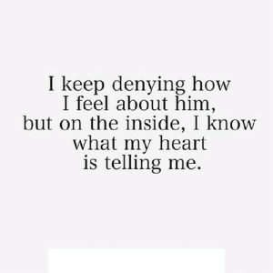 https://iglovequotes.net/: I keep denying how  I feel about him,  but on the inside, I know  what my heart  is telling me. https://iglovequotes.net/