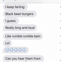 Thanks for ruining my life, mom: I keep farting  Black bean burgers  I guess  Really long and loud  Like rumble rumble bam  Lol  Can you hear them from Thanks for ruining my life, mom