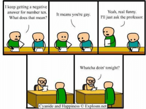 Funny, Yeah, and Cyanide and Happiness: I keep getting a negative  answer for number ten  Yeah, real funny  I'll just ask the professor  means you're gay  What does that mean?  Whatcha doin' tonight?  Cyanide and Happiness  Explosm.net Not good with titles