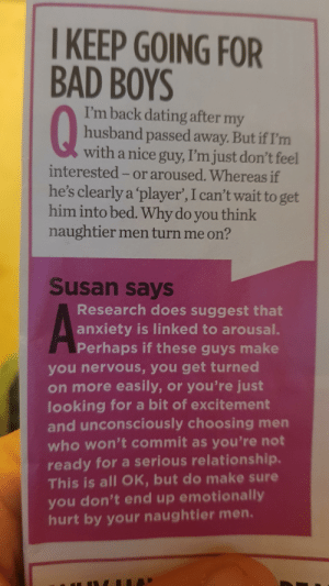 Oh my god! Maybe the nice guys were right!! Dun dun daaaah!: I KEEP GOING FOR  BAD BOYS  Q  I'm back dating after my  husband passed away. But if I'm  with a nice guy, I'm just don't feel  interested -or aroused. Whereas if  he's clearly a 'player', I can't wait to get  him into bed. Why do you think  naughtier men turn me on?  Susan says  Research does suggest that  anxiety is linked to arousal.  Perhaps if these guys make  you nervous, you get turned  on more easily, or you're just  looking for a bit of excitement  and unconsciously choosing men  who won't commit as you're not  ready for a serious relationship.  This is all OK, but do make sure  you don't end up emotionally  hurt by your naughtier men. Oh my god! Maybe the nice guys were right!! Dun dun daaaah!