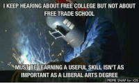 College, Meme, and Memes: I KEEP HEARING ABOUT FREE COLLEGE BUT NOT ABOUT  FREE TRADE SCHOOL  NMUSTBELEARNING A USEFUL SKILL ISN'TAS  IMPORTANT AS A LIBERAL ARTS DEGREE  ー>  MEME SNAP for iOS 😔🤔