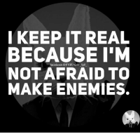 keep it real: I KEEP IT REAL  BECAUSE I'M  NOT AFRAID TO  MAKE ENEMIES.