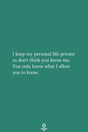 Life, Personal, and Private: I keep my personal life private  so don't think you know me.  You only know what I allow  you to know.