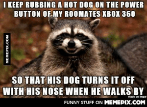 Mwahaha using the dog to troll my roomatesomg-humor.tumblr.com: I KEEP RUBBING A HOT DOG ON THE POWER  BUTTON OF MY ROOMATES XBOX 360  SO THAT HIS DOG TURNS IT OFF  WITH HIS NOSE WHEN HE WALKS BY  made on imgur  FUNNY STUFF ON MEMEPIX.COM  MEMEPIX.COM Mwahaha using the dog to troll my roomatesomg-humor.tumblr.com