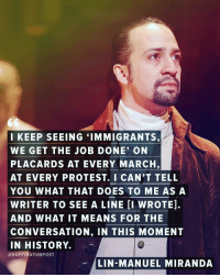 "Memes, Huffington, and Huffington Post: I KEEP SEEING ""IMMIGRANTS,  WE GET THE JOB DONE' ON  PLACARDS AT EVERY MARCH,  AT EVERY PROTEST. I CAN'T TELL  YOU WHAT THAT DOES TO ME AS A  WRITER TO SEE A LINE II WROTE].  AND WHAT IT MEANS FOR THE  CONVERSATION, IN THIS MOMENT  IN HISTORY.  a HUFFINGTON POST  LIN-MANUEL MIRANDA ✊ ""History has it's eyes on you."" ""You want a revolution? I want a revelation."" "" Immigrants, we get the job done."" - LinManuelMiranda 🙌👏💯 Repost @huffpostentertainment 📸 @gettyimages - NoBanNoWall NoMuslimRegistry ImmigrantsMakeAmericaGreat NoMuslimBan Muslim peace tolerance love DumpTrump refugeeswelcome immigration HereToStay"