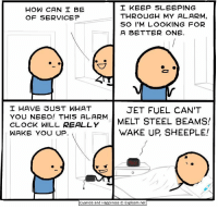 Clock, Alarm, and Cyanide and Happiness: I KEEP SLEEPING  HOW CAN I BE  THROUGH MY ALARM  OF SERVICE?  SO I'M LOOKING FOR  A BETTER ONE  I HAVE DUST WHAT  JET FUEL CAN'T  YOU NEED! THIS ALARM  STEEL BEAMS!  CLOCK WILL REALLY  MELT WAKE UP SHEEPLE!  WAKE YOU UP.  Cyanide and Happiness C Explosm.net https://t.co/8ctqenATQN