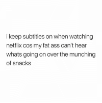 Ass, Fat Ass, and Gym: i keep subtitles on when watching  netflix cos my fat ass can't hear  whats going on over the munching  of snacks 💁🏻‍♂️ Netflix and snacks 🐖