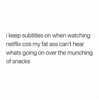 Ass, Fat Ass, and Gym: i keep subtitles on when watching  netflix cos my fat ass can't hear  whats going on over the munching  of snacks Just bulking.