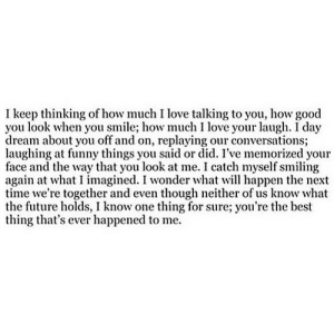 https://iglovequotes.net/: I keep thinking of how much I love talking to you, how good  you look when you smile; how much I love your laugh. I day  dream about you off and on, replaying our conversations;  laughing at funny things you said or did. I've memorized your  face and the way that you look at me. I catch myself smiling  again at what I imagined. I wonder what wl happen the next  time we're together and even though neither of us know what  the future holds, I know one thing for sure; you're the best  thing that's ever happened to me. https://iglovequotes.net/