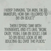 "Wow, Yeah, and Guess: I KeeP THINKING, ""OH MaN, IM SO  MMaTure. HoW aMialLoWeD TO  Be aN aDULT?""  THeN I SPeND TIMe WITH  TeeNaGers aND ITS LIKe, ""WOW  SO aN aDULT. LOOK aT Me  aDULTING aLl over THe PLace."" <p>Yeah That's Me I Guess.</p>"
