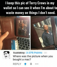 Memes, Terry Crews, and 🤖: I keep this pic of Terry Crews in my  wallet so I can see it when I'm about to  waste money on things l don't need  Where was the picture when you  bought a mac?  REPLY @girlsthinkimfunny always posts 🔥🔥🔥