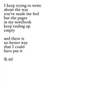 Notebook, Http, and Pages: I keep trying to write  about the way  ou've made me feel  ut the pages  in my notebook  keep ending up  empty  and there is  no better way  that I could  have put it  (k.m) http://iglovequotes.net/