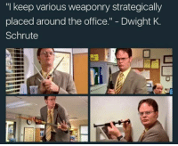 "The Office: ""I keep various weaponry strategically  placed around the office  Dwight K  Schrute"