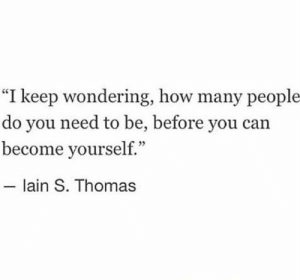 """How, Thomas, and Can: """"I keep wondering, how many people  do you need to be, before you can  become yourself.""""  lain S. Thomas"""