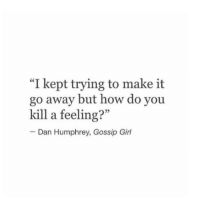 "Girl, Gossip Girl, and How: ""I kept trying to make it  go away but how do you  kill a feeling?""  Dan Humphrey, Gossip Girl"