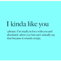 Creepy, Lol, and Love: I kinda like you  (phrase) I'm madly in love with you and  absolutely adore you but can't actually say  that because it sounds creepy. 😂😂 lol bruhhh icantdeal