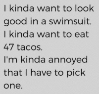 Dank, Good, and Swimsuits: I kinda want to look  good in a swimsuit  I kinda want to eat  47 tacos.  I'm kinda annoyed  that I have to pick  One