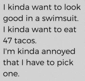 Memes, Good, and Annoyed: I kinda want to look  good in a swimsuit.  I kinda want to eat  47 tacos.  I'm kinda annoyed  that I have to pich  one