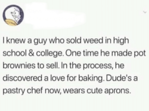 Wholesome transformation: I knew a guy who sold weed in high  school & college. One time he made pot  brownies to sell. In the process, he  discovered a love for baking. Dude's a  pastry chef now, wears cute aprons. Wholesome transformation