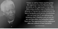 """I knew as well as I knew anything that the oppressor must be liberated just as surely as the oppressed. A man who takes away another man's freedom is a prisoner of hatred, he is locked behind the bars of prejudice and narrow-mindedness. I am not truly free if I am taking away someone else's freedom, just as sure as I am not free when my humanity is taken from me. The oppressed and the oppressor alike are robbed of their humanity."" ~ Nelson Mandela from Long Walk to Freedom, 1994   www.nelsonmandela.org www.mandeladay.com archive.nelsonmandela.org: ""I knew as well as I knew anything that  the oppressor must be liberated just  as surely as the oppressed. A man who  takes away another man's freedom is a  prisoner of hatred, he is locked behind the  bars of prejudice and narrow-mindedness.  I am not truly free if am taking away  someone else's freedom, just as sure as I  am not free when my humanity is taken  from me. The oppressed and the oppressor  alike are robbed of their humanity""  Nelson Rolihlahla Mandela ""I knew as well as I knew anything that the oppressor must be liberated just as surely as the oppressed. A man who takes away another man's freedom is a prisoner of hatred, he is locked behind the bars of prejudice and narrow-mindedness. I am not truly free if I am taking away someone else's freedom, just as sure as I am not free when my humanity is taken from me. The oppressed and the oppressor alike are robbed of their humanity."" ~ Nelson Mandela from Long Walk to Freedom, 1994   www.nelsonmandela.org www.mandeladay.com archive.nelsonmandela.org"