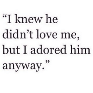 "https://iglovequotes.net/: ""I knew he  didn't love me,  but I adored him  99  anyway."" https://iglovequotes.net/"